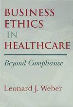 Business Ethics in Healthcare : Beyond Compliance - Leonard J. Weber