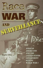 Race, War, and Surveillance : African Americans and the United States Government During World War I - Mark Ellis