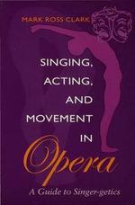 Singing, Acting, and Movement in Opera : A Guide to Singer-Getics - Mark Ross Clark