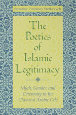 The Poetics of Islamic Legitimacy : Myth, Gender, and Ceremony in the Classical Arabic Ode - Suzanne Pinckney Stetkevych