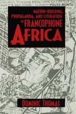 Nation-Building, Propaganda, and Literature in Francophone Africa - Dominic Richard David Thomas
