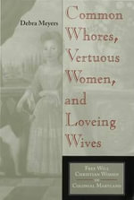 Common Whores, Vertuous Women, and Loveing Wives : Free Will Christian Women in Colonial Maryland - Debra Meyers