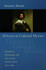 Africans in Colonial Mexico : Absolutism, Christianity, and Afro-Creole Consciousness, 1570-1640 - Herman L. Bennett