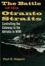 The Battle of the Otranto Straits : Controlling the Gateway to the Adriatic in World War I - Paul G. Halpern