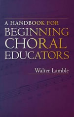 A Handbook for Beginning Choral Educators - Walter Lamble