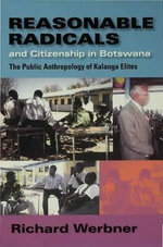 Reasonable Radicals and Citizenship in Botswana : The Public Anthropology of Kalanga Elites - Richard P. Werbner