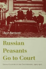 Russian Peasants Go to Court : Legal Culture in the Countryside, 1905-1917 - Jane Burbank