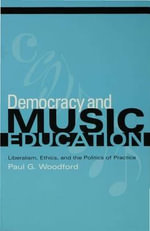 Democracy and Music Education : Liberalism, Ethics, And The Politics Of Practice - Paul G. Woodford