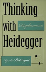 Thinking with Heidegger : Displacements - Miguel de Beistegui