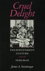 Cruel Delight : Enlightenment Culture and the Inhuman - James A. Steintrager