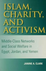 Islam, Charity, and Activism : Middle-Class Networks and Social Welfare in Egypt, Jordan, and Yemen - Janine A. Clark