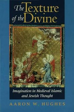 The Texture of the Divine : Imagination in Medieval Islamic and Jewish Thought - Aaron W. Hughes