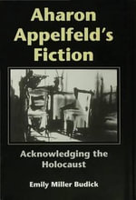 Aharon Appelfeld's Fiction : Acknowledging The Holocaust - Emily Miller Budick