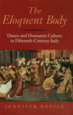 The Eloquent Body : Dance and Humanist Culture in Fifteenth-Century Italy - Jennifer Nevile