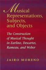 Musical Representations, Subjects, and Objects : The Construction Of Musical Thought In Zarlino, Descartes, Rameau, And Weber - Jairo Moreno