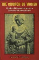The Church of Women : Gendered Encounters Between Maasai And Missionaries - Dorothy Louise Hodgson