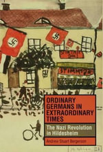 Ordinary Germans in Extraordinary Times : The Nazi Revolution in Hildesheim - Andrew Stuart Bergerson