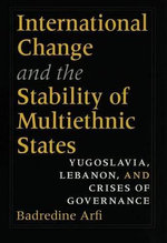 International Change and the Stability of Multiethnic States : Yugoslavia, Lebanon, And Crises Of Governance - Badredine Arfi