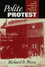 Polite Protest : The Political Economy Of Race In Indianapolis, 1920-1970 - Richard B. Pierce