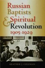 Russian Baptists and Spiritual Revolution, 1905-1929 - Heather J. Coleman