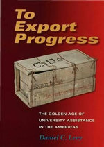 To Export Progress : The Golden Age of University Assistance in the Americas - Daniel C. Levy