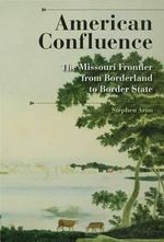 American Confluence : The Missouri Frontier from Borderland to Border State - Stephen Aron