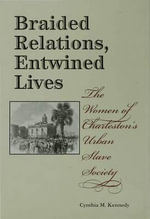 Braided Relations, Entwined Lives : The Women of Charleston's Urban Slave Society - Cynthia M. Kennedy