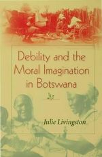 Debility and the Moral Imagination in Botswana : Disability, Chronic Illness, And Aging - Julie Livingston