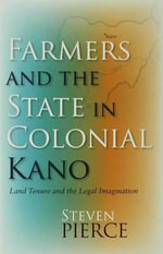 Farmers and the State in Colonial Kano : Land Tenure And the Legal Imagination - Steven Pierce