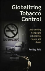 Globalizing Tobacco Control : Anti-smoking Campaigns in California, France, And Japan - Roddey Reid