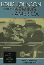 Louis Johnson and the Arming of America : The Roosevelt And Truman Years - Keith D. McFarland