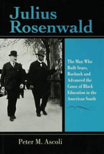 Julius Rosenwald : The Man Who Built Sears, Roebuck and Advanced the Cause of Black Education in the American South - Peter Max Ascoli