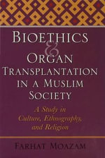 Bioethics and Organ Transplantation in a Muslim Society : A Study in Culture, Ethnography, and Religion - Farhat Moazam