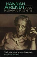 Hannah Arendt and Human Rights : The Predicament of Common Responsibility - Peg Birmingham