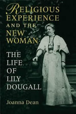 Religious Experience and the New Woman : The Life of Lily Dougall - Joanna Elizabeth Dean