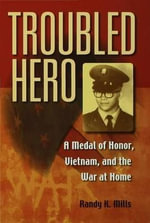 Troubled Hero : A Medal of Honor, Vietnam, And the War at Home - Randy K. Mills
