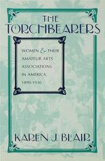 The Torchbearers : Women and Their Amateur Arts Associations in America, 1890-1930 - Karen J. Blair