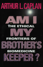 Am I My Brothers Keeper? : The Ethical Frontiers of Biomedicine - Arthur L. Caplan