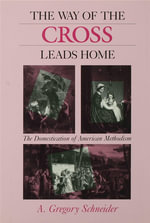 The Way of the Cross Leads Home : The Domestication of American Methodism - A. Gregory Schneider