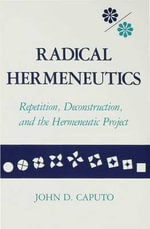 Radical Hermeneutics : Repetition, Deconstruction, and the Hermeneutic Project - John D. Caputo