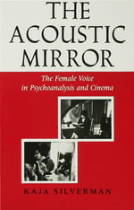The Acoustic Mirror : The Female Voice in Psychoanalysis and Cinema - Kaja Silverman