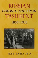 Russian Colonial Society in Tashkent, 1865-1923 : 1865-1923 - Jeff Sahadeo