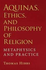 Aquinas, Ethics, and Philosophy of Religion : Metaphysics and Practice - Thomas Hibbs