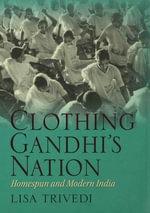 Clothing Gandhi's Nation : Homespun and Modern India - Lisa N. Trivedi
