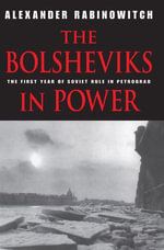 The Bolsheviks in Power : The First Year of Soviet Rule in Petrograd - Alexander Rabinowitch