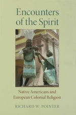 Encounters of the Spirit : Native Americans and European Colonial Religion - Richard W. Pointer