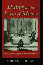Dying in the Law of Moses : Crypto-Jewish Martyrdom in the Iberian World - Miriam Bodian