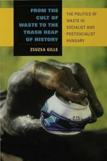 From the Cult of Waste to the Trash Heap of History : The Politics of Waste in Socialist and Postsocialist Hungary - Zsuzsa Gille