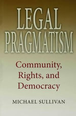 Legal Pragmatism : Community, Rights, and Democracy - Michael Sullivan