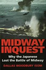Midway Inquest : Why the Japanese Lost the Battle of Midway - Dallas W. Isom